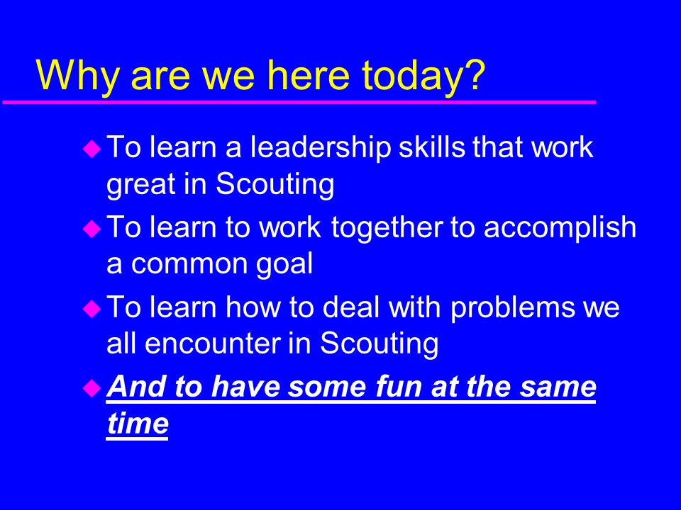 Why are we here today To learn a leadership skills that work great in Scouting. To learn to work together to accomplish a common goal.