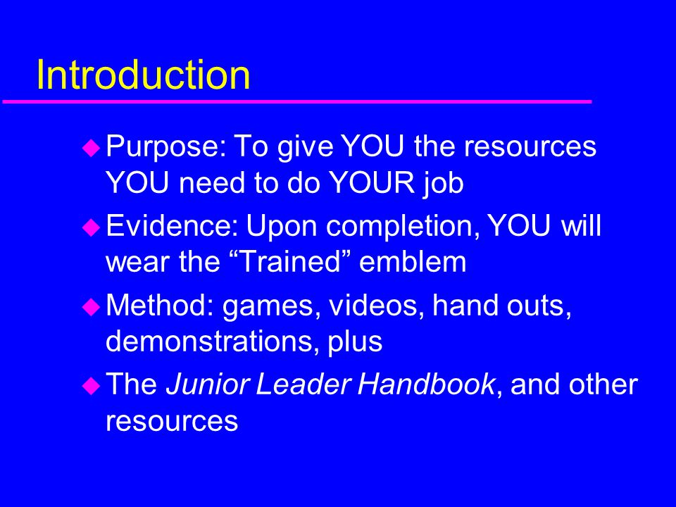 Introduction Purpose: To give YOU the resources YOU need to do YOUR job. Evidence: Upon completion, YOU will wear the Trained emblem.
