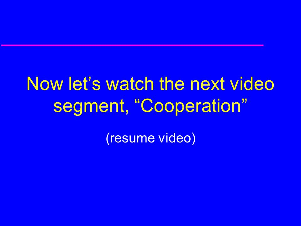 Now let's watch the next video segment, Cooperation