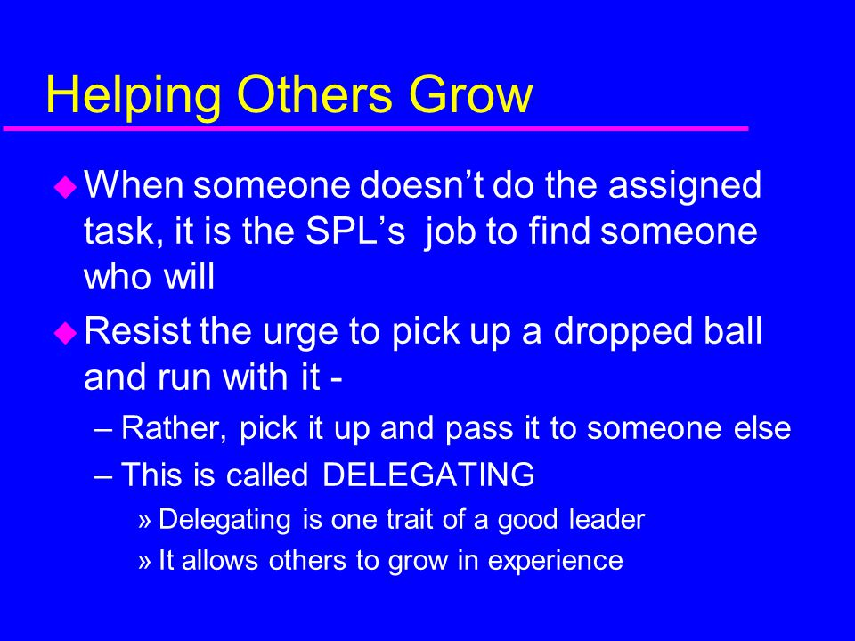 Helping Others Grow When someone doesn't do the assigned task, it is the SPL's job to find someone who will.