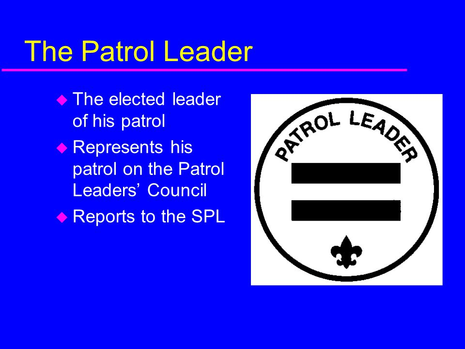 The Patrol Leader The elected leader of his patrol