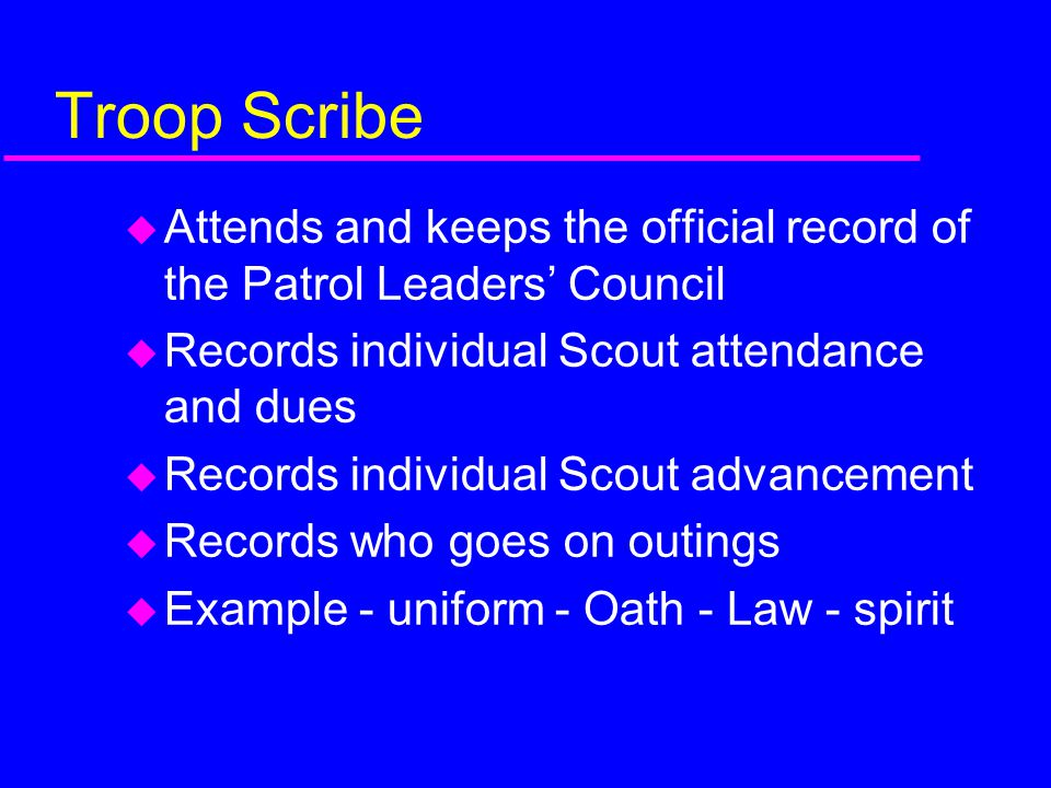 Troop Scribe Attends and keeps the official record of the Patrol Leaders' Council. Records individual Scout attendance and dues.