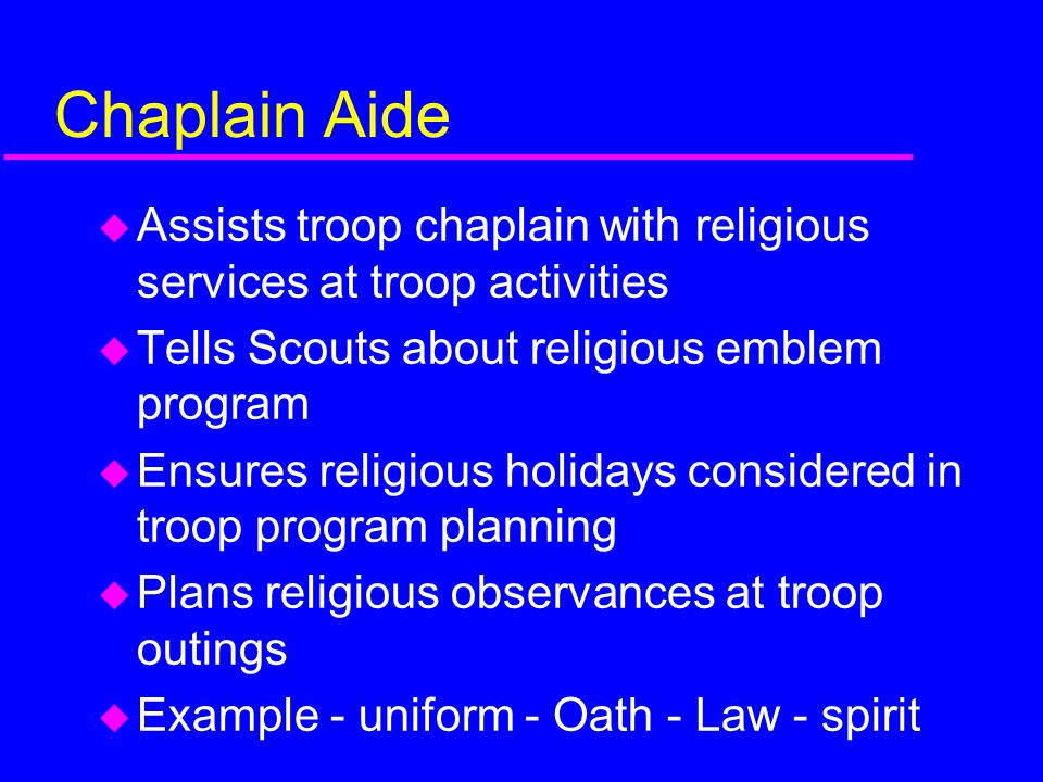 Chaplain Aide Assists troop chaplain with religious services at troop activities. Tells Scouts about religious emblem program.