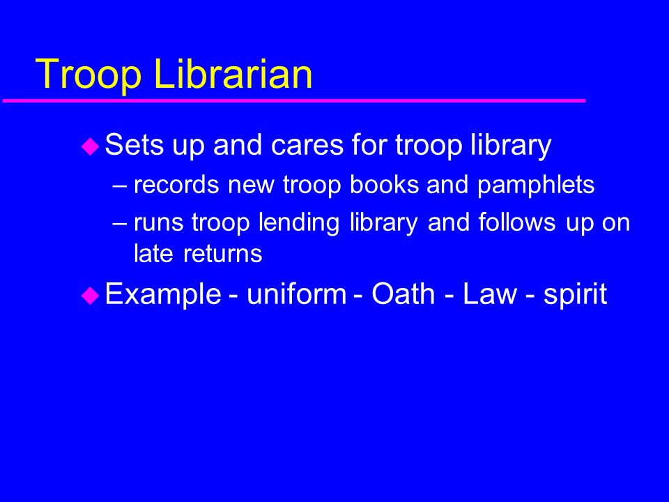 Troop Librarian Sets up and cares for troop library
