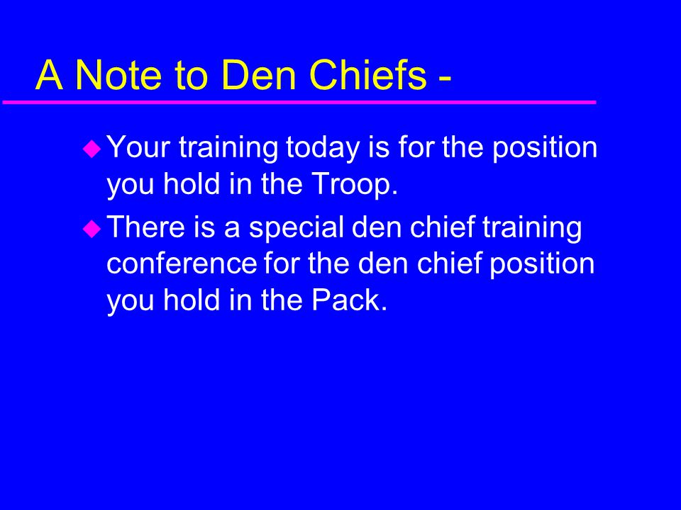 A Note to Den Chiefs - Your training today is for the position you hold in the Troop.