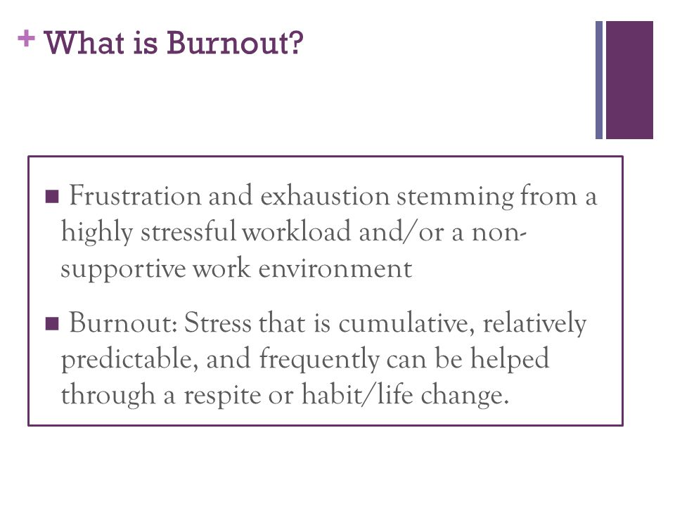 What is Burnout Frustration and exhaustion stemming from a highly stressful workload and/or a non- supportive work environment.