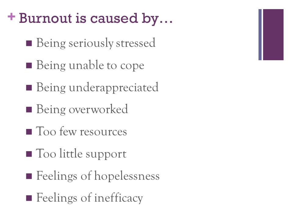Burnout is caused by… Being seriously stressed Being unable to cope