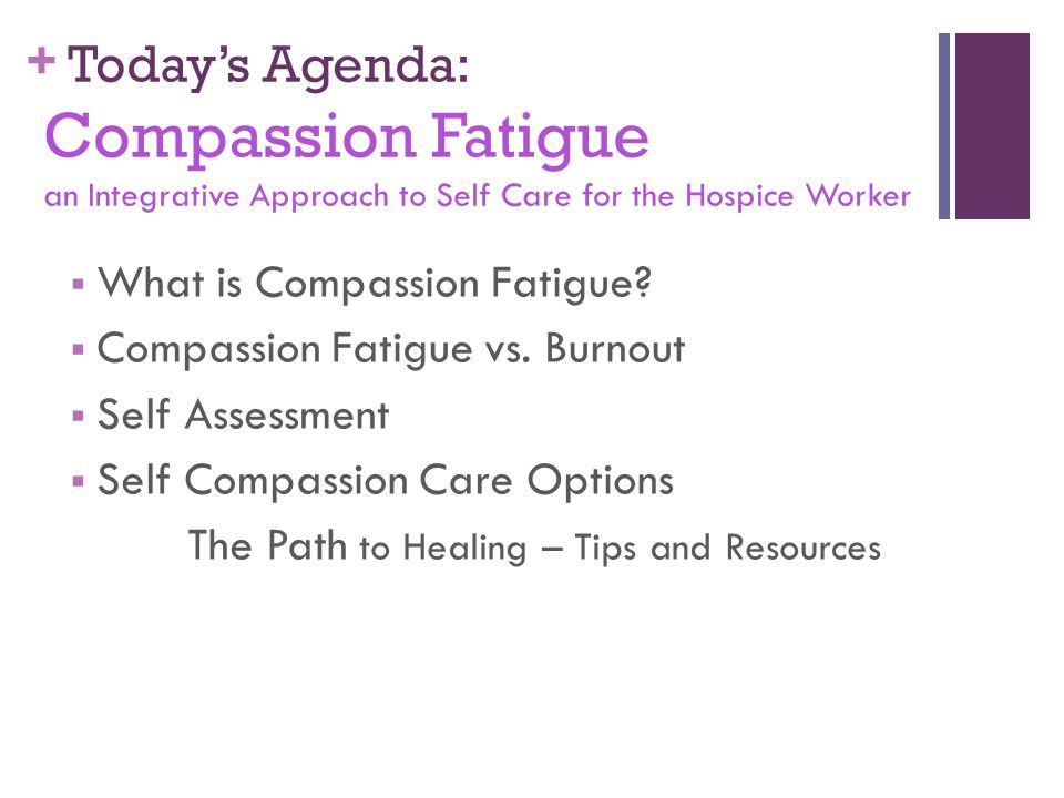 Today's Agenda: Compassion Fatigue an Integrative Approach to Self Care for the Hospice Worker