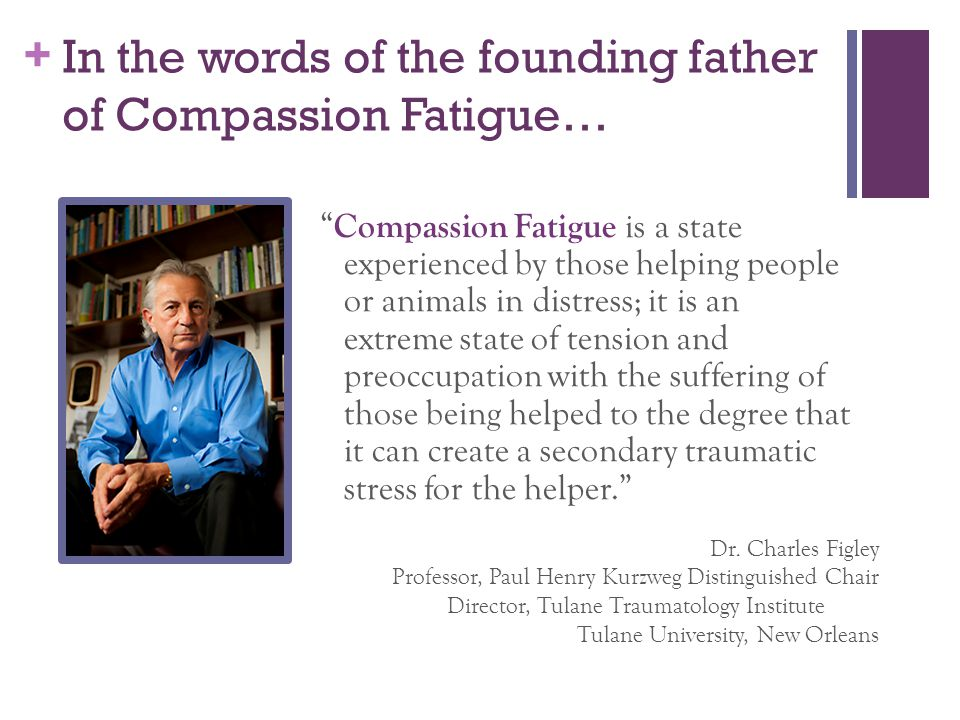 In the words of the founding father of Compassion Fatigue…