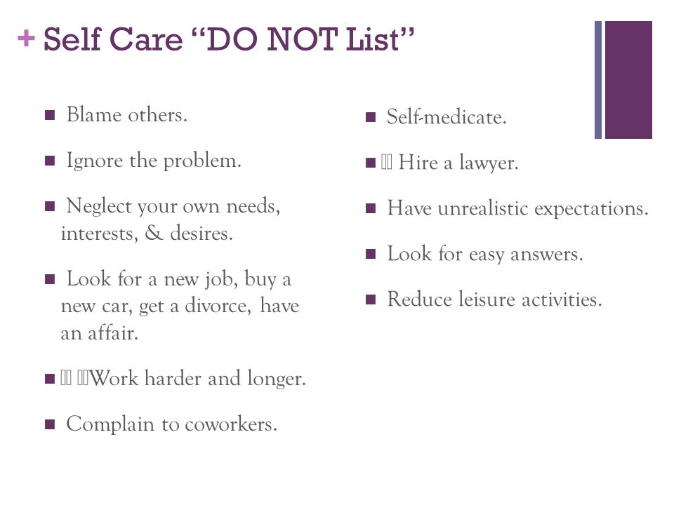Self Care DO NOT List Blame others. Self-medicate.