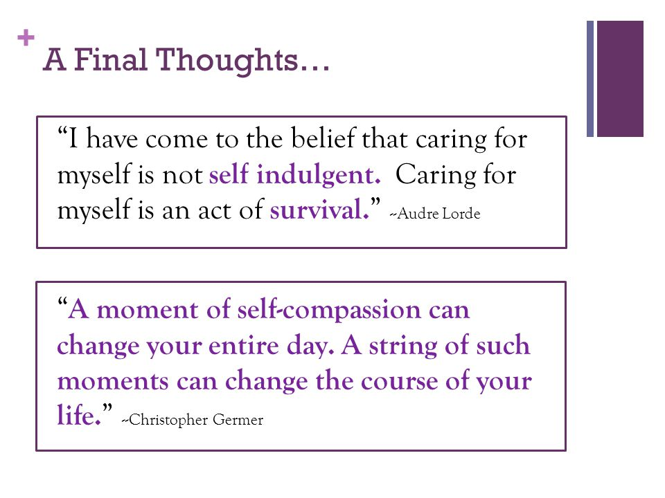 A Final Thoughts… I have come to the belief that caring for myself is not self indulgent. Caring for myself is an act of survival. --Audre Lorde.