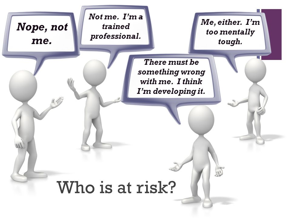 Who is at risk Nope, not me. Not me. I'm a trained professional.