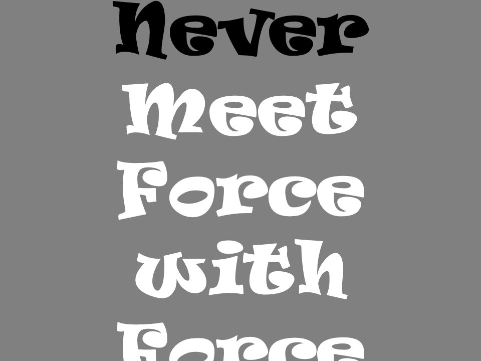 Never Meet Force with Force