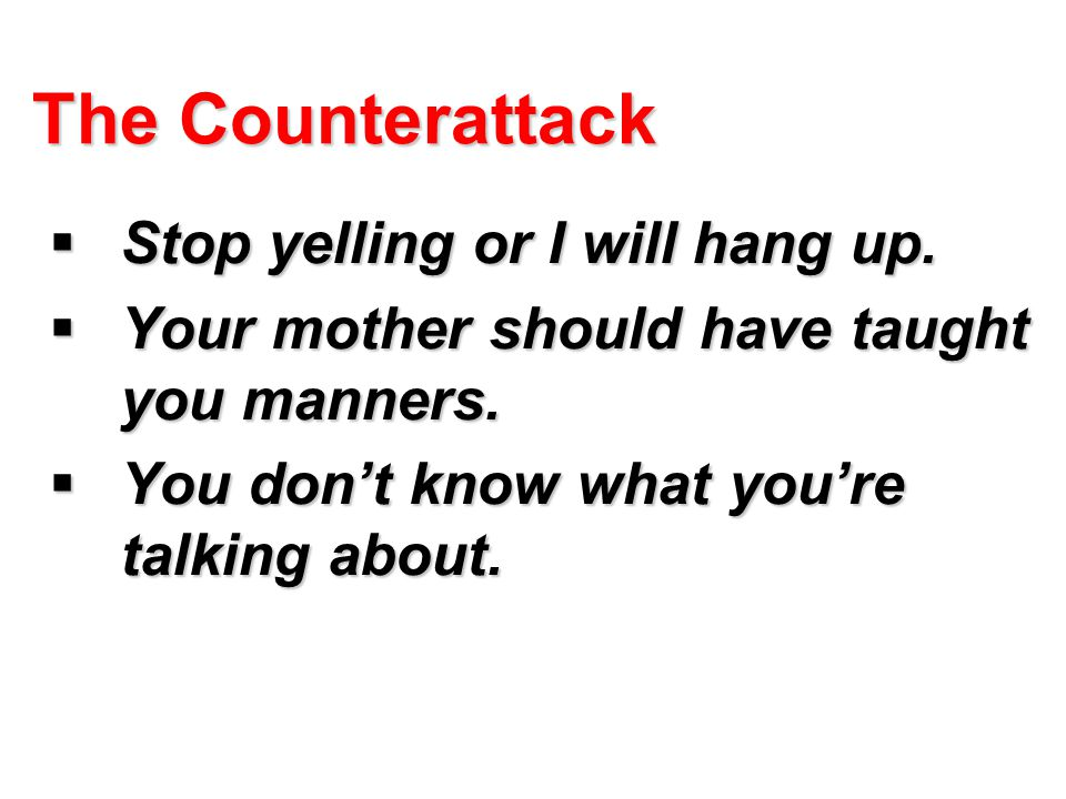 The Counterattack Stop yelling or I will hang up.