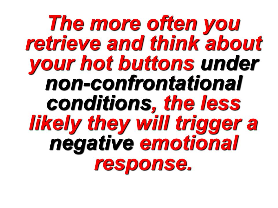 The more often you retrieve and think about your hot buttons under non-confrontational conditions, the less likely they will trigger a negative emotional response.