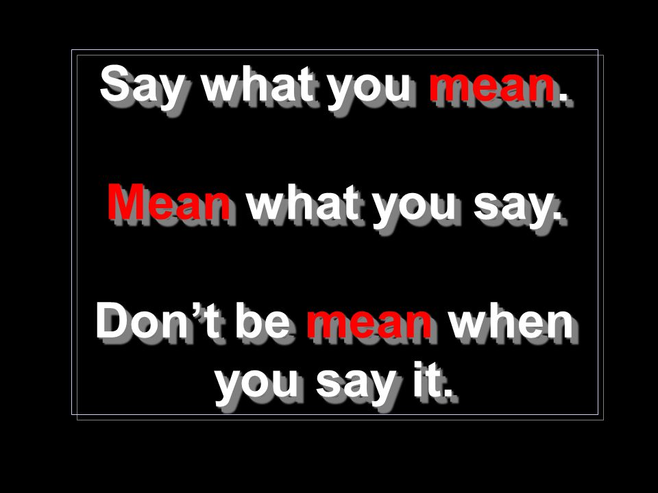 Don't be mean when you say it.