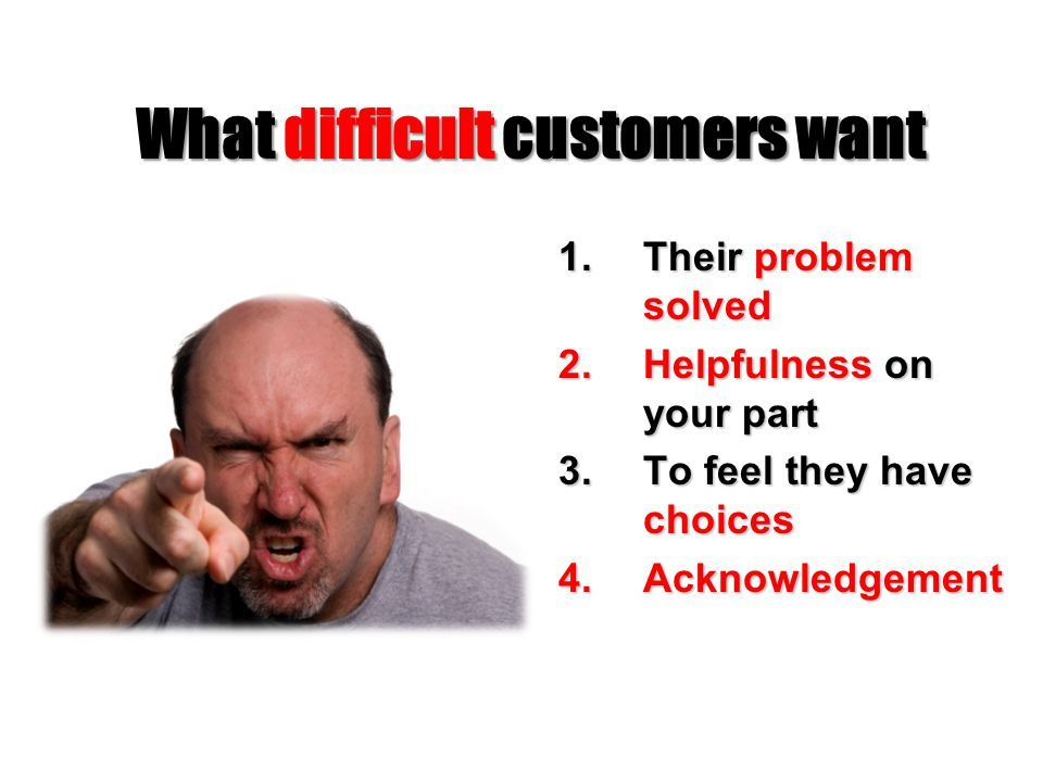 What difficult customers want