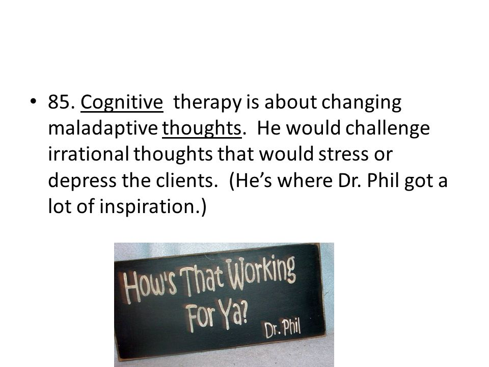 85. Cognitive therapy is about changing maladaptive thoughts