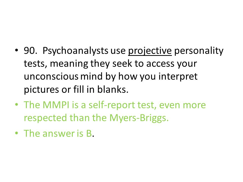 90. Psychoanalysts use projective personality tests, meaning they seek to access your unconscious mind by how you interpret pictures or fill in blanks.