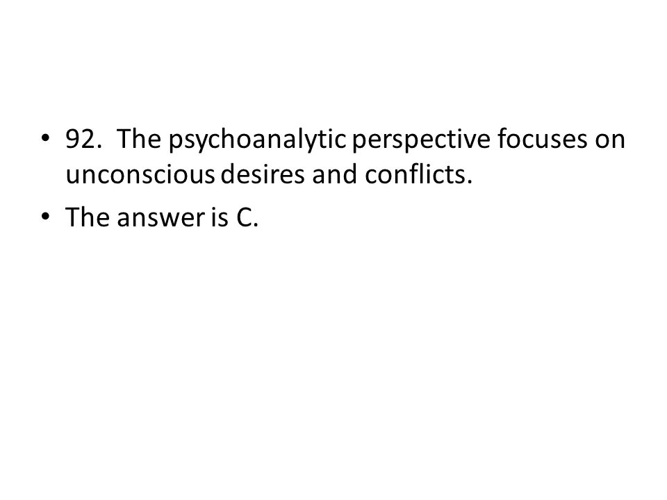 92. The psychoanalytic perspective focuses on unconscious desires and conflicts.