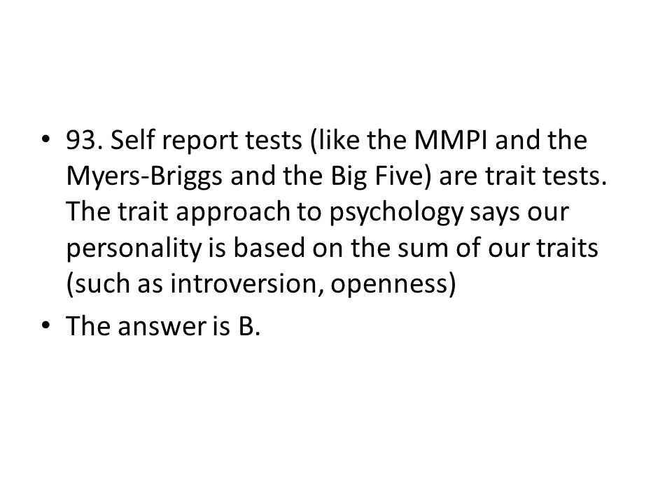 93. Self report tests (like the MMPI and the Myers-Briggs and the Big Five) are trait tests. The trait approach to psychology says our personality is based on the sum of our traits (such as introversion, openness)
