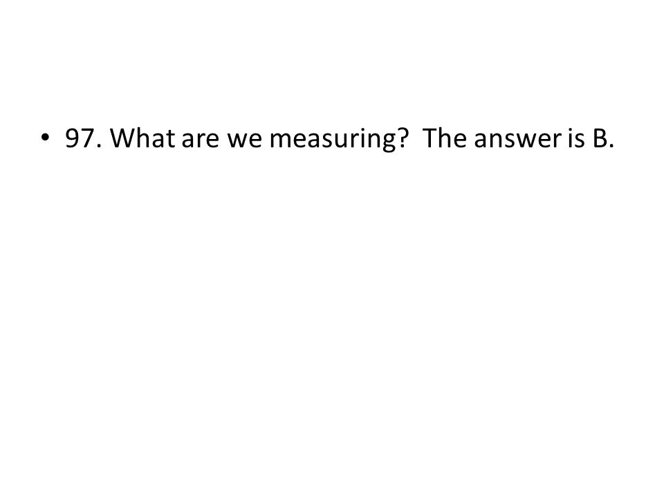 97. What are we measuring The answer is B.