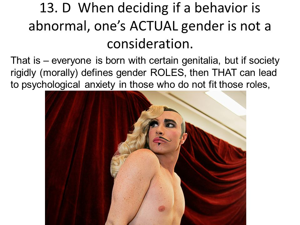 13. D When deciding if a behavior is abnormal, one's ACTUAL gender is not a consideration.