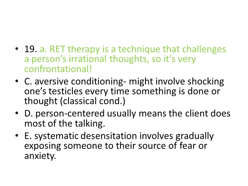 19. a. RET therapy is a technique that challenges a person's irrational thoughts, so it's very confrontational!