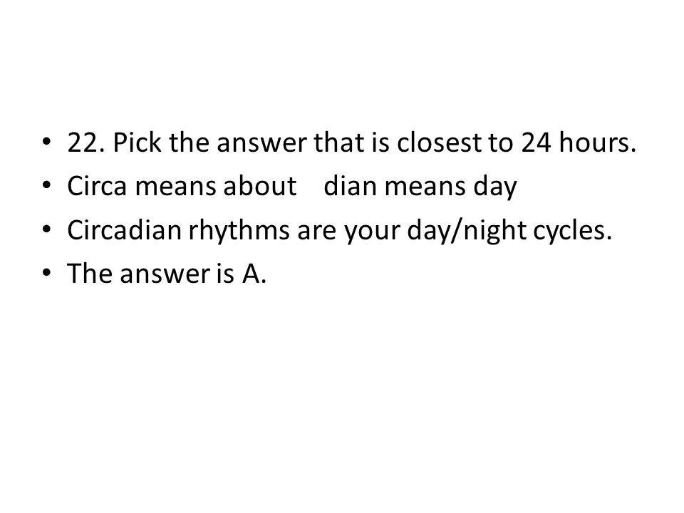 22. Pick the answer that is closest to 24 hours.