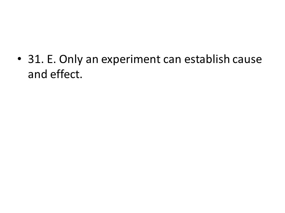 31. E. Only an experiment can establish cause and effect.