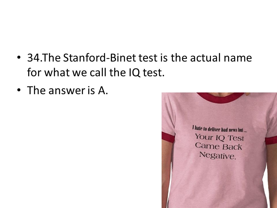 34.The Stanford-Binet test is the actual name for what we call the IQ test.