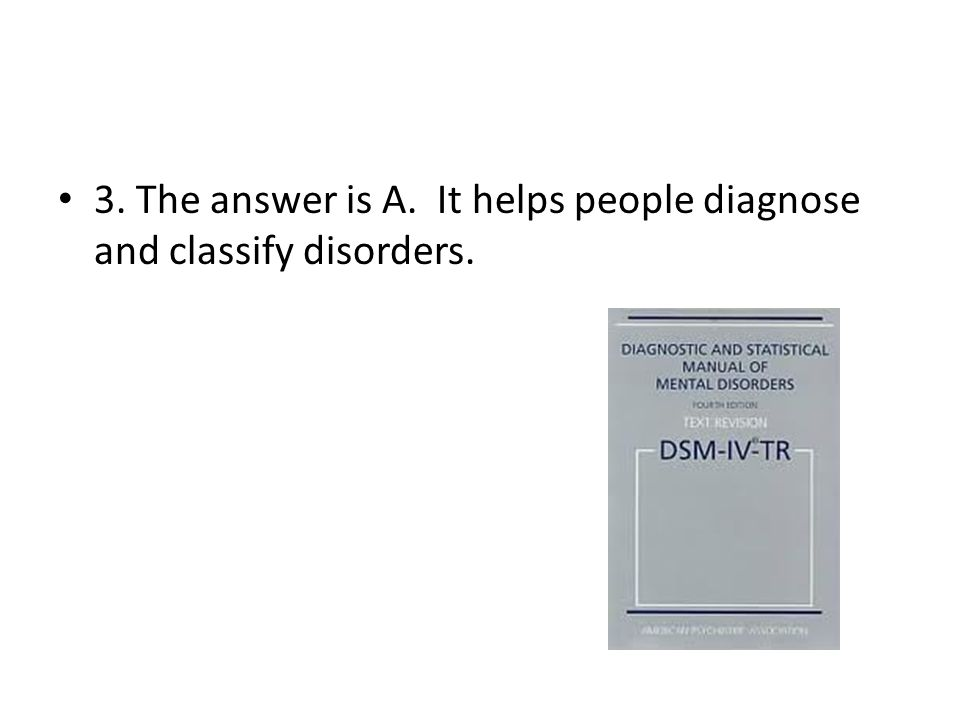 3. The answer is A. It helps people diagnose and classify disorders.