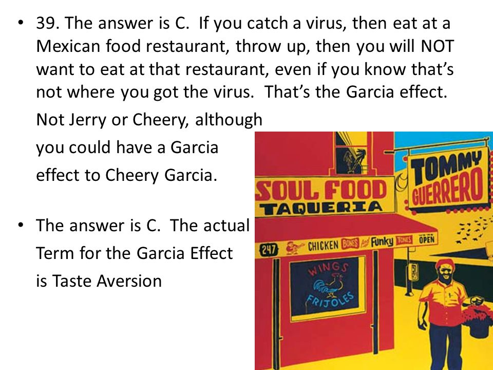 39. The answer is C. If you catch a virus, then eat at a Mexican food restaurant, throw up, then you will NOT want to eat at that restaurant, even if you know that's not where you got the virus. That's the Garcia effect.