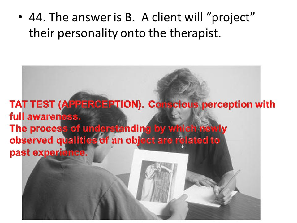 44. The answer is B. A client will project their personality onto the therapist.