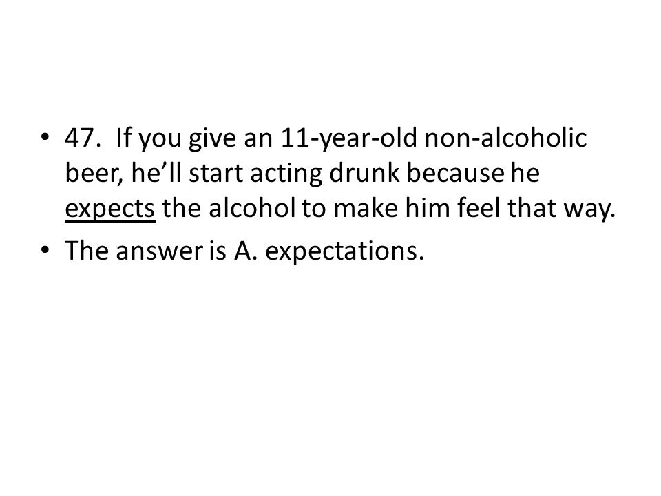 47. If you give an 11-year-old non-alcoholic beer, he'll start acting drunk because he expects the alcohol to make him feel that way.
