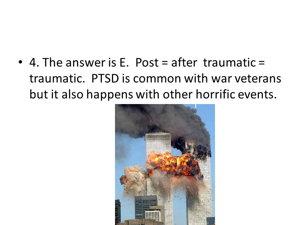 4. The answer is E. Post = after traumatic = traumatic