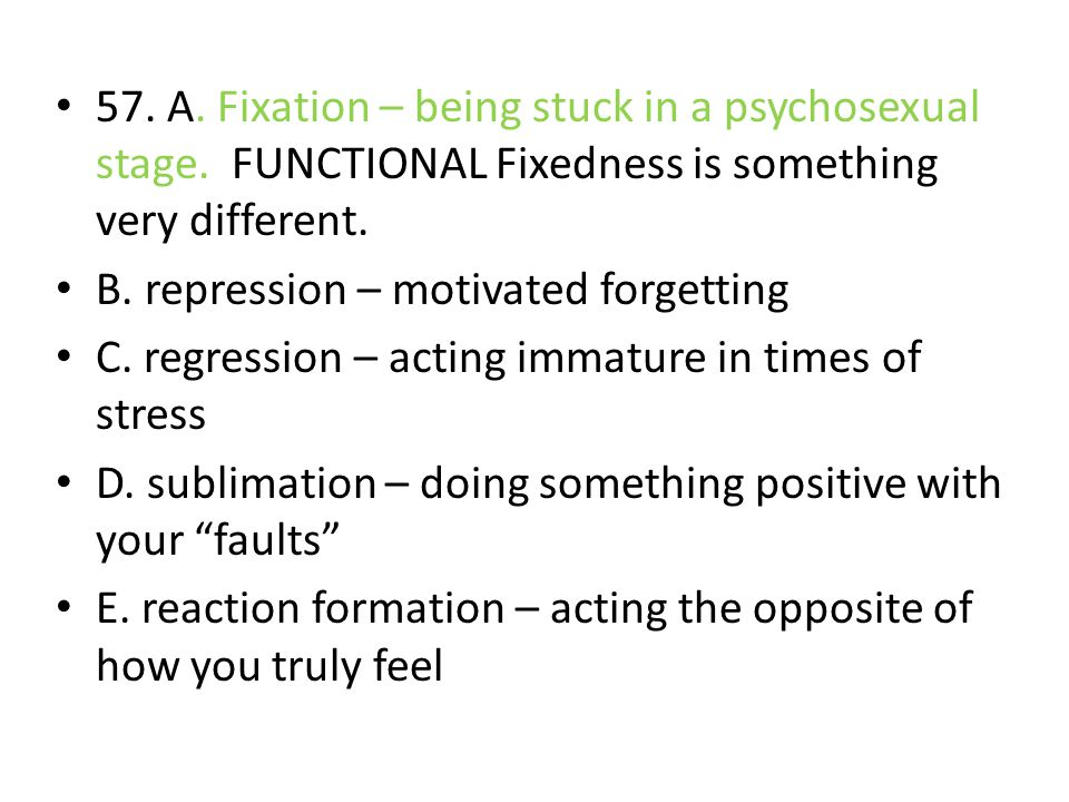 57. A. Fixation – being stuck in a psychosexual stage