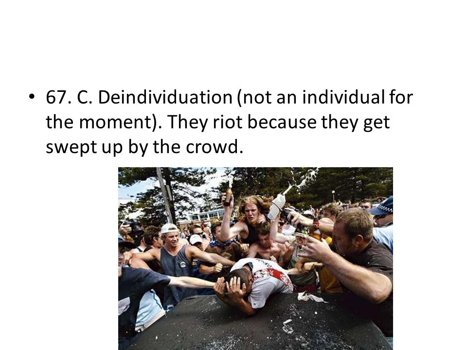 67. C. Deindividuation (not an individual for the moment)