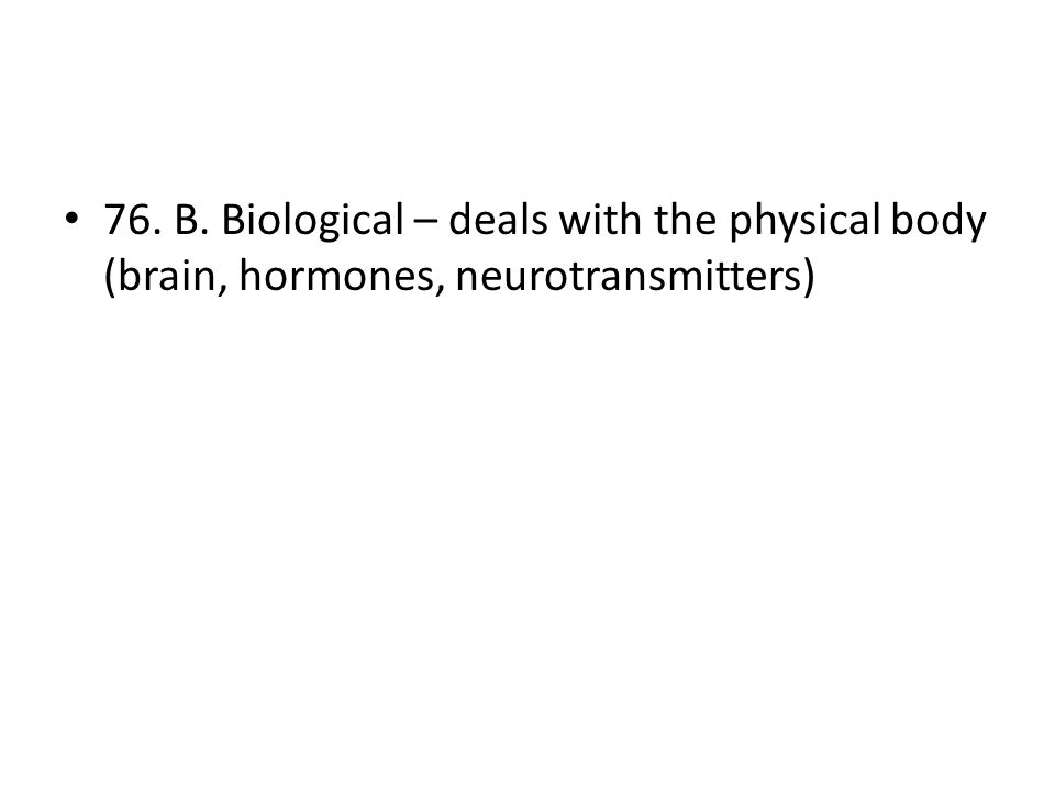 76. B. Biological – deals with the physical body (brain, hormones, neurotransmitters)