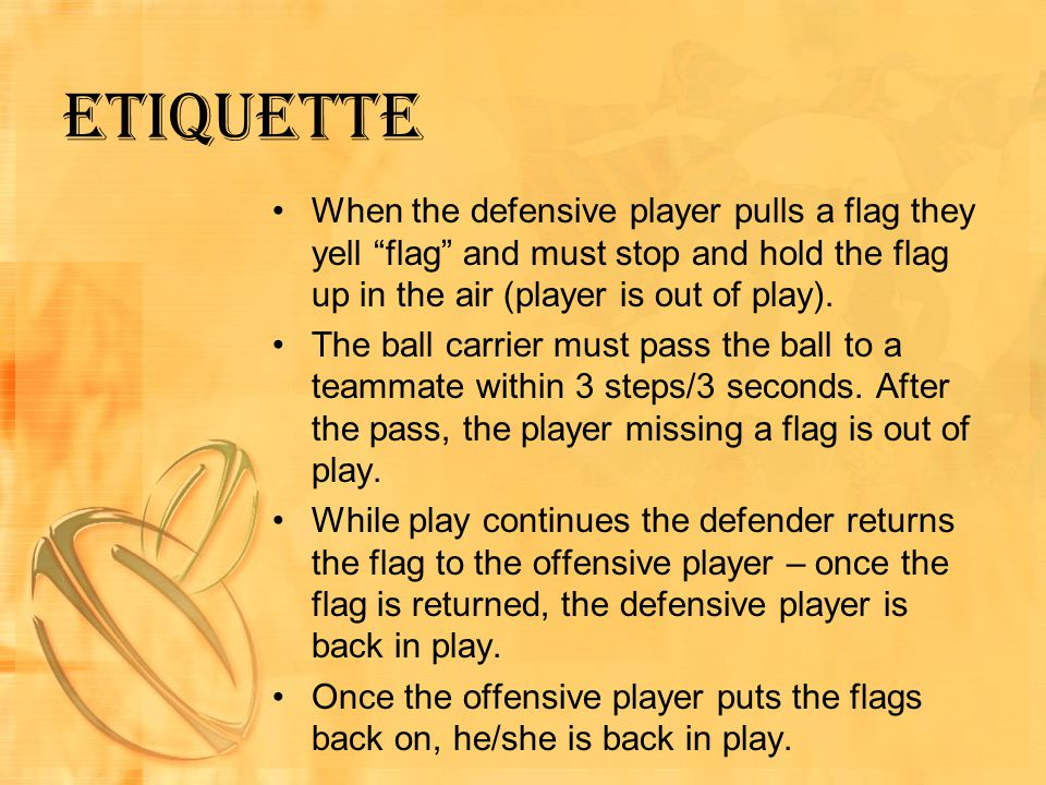 Etiquette When the defensive player pulls a flag they yell flag and must stop and hold the flag up in the air (player is out of play).