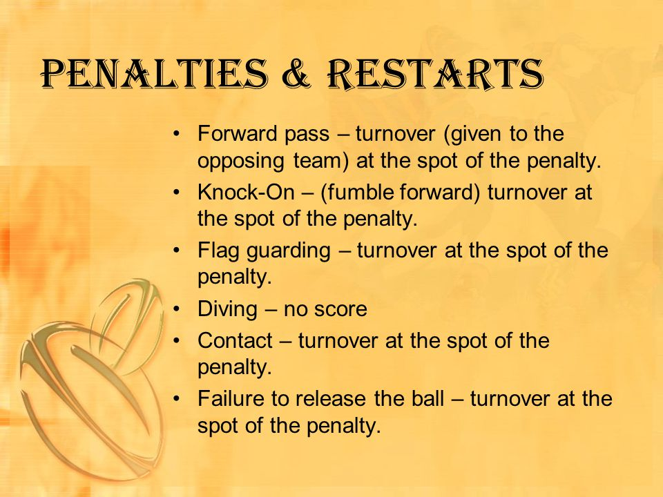 Penalties & Restarts Forward pass – turnover (given to the opposing team) at the spot of the penalty.