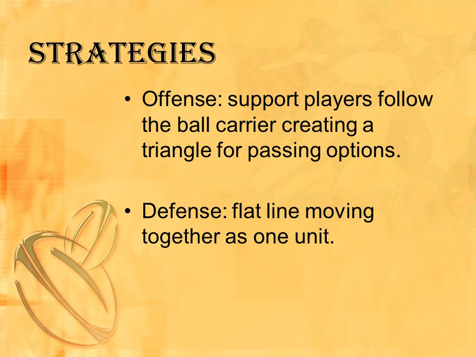 Strategies Offense: support players follow the ball carrier creating a triangle for passing options.
