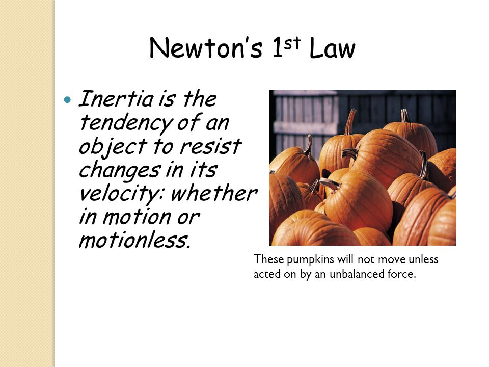 Newton's 1st Law Inertia is the tendency of an object to resist changes in its velocity: whether in motion or motionless.