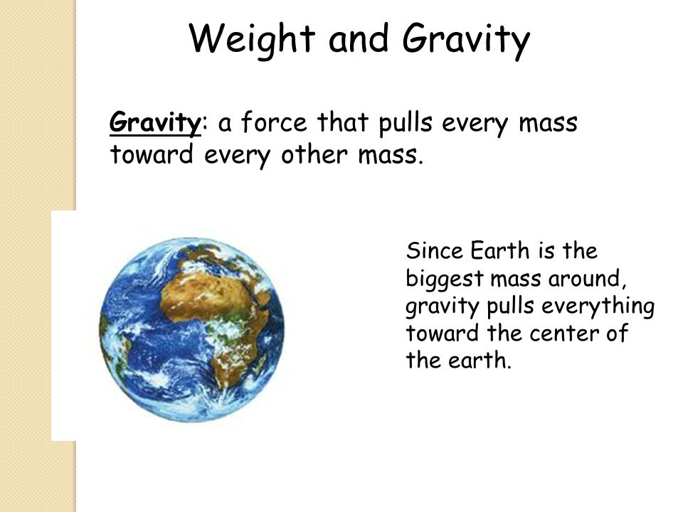 Weight and Gravity Gravity: a force that pulls every mass toward every other mass.