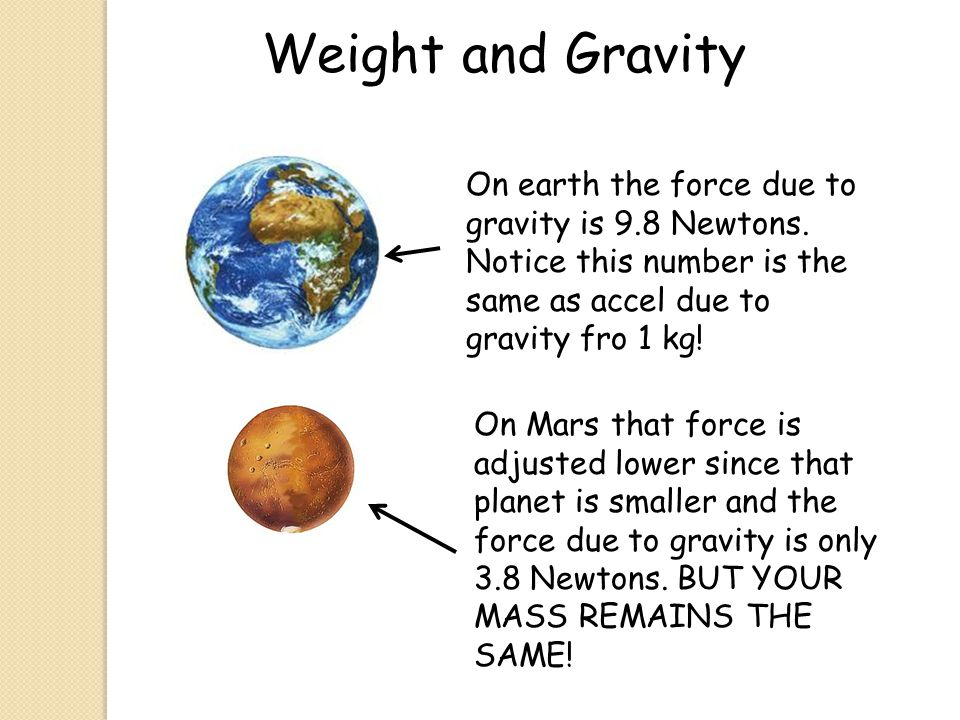 Weight and Gravity On earth the force due to gravity is 9.8 Newtons. Notice this number is the same as accel due to gravity fro 1 kg!