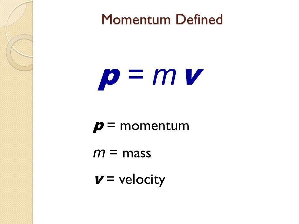 Momentum Defined p = m v p = momentum m = mass v = velocity