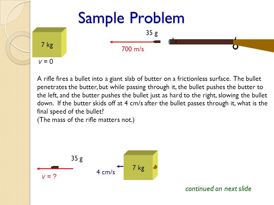 Sample Problem continued on next slide 35 g 7 kg 700 m/s v = 0