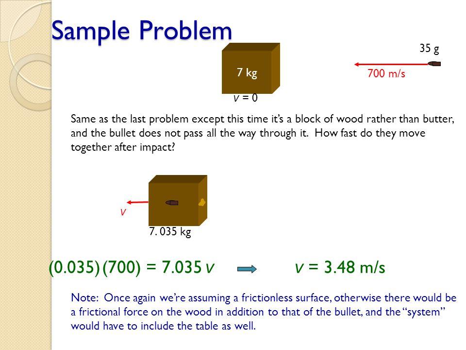 Sample Problem (0.035) (700) = 7.035 v v = 3.48 m/s 35 g 7 kg 700 m/s