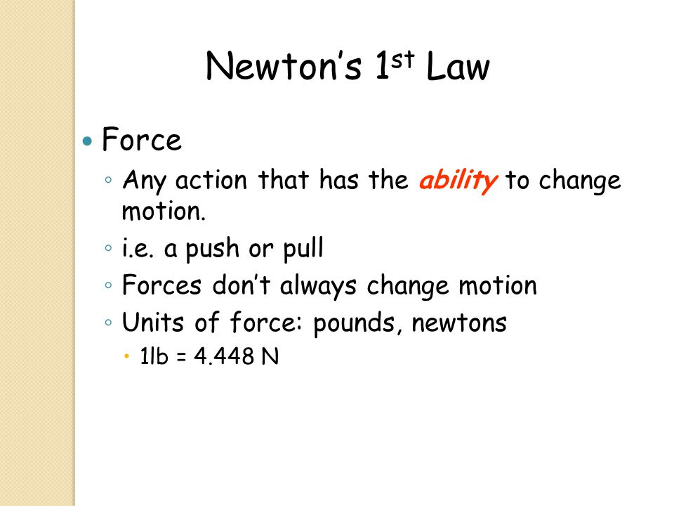 Newton's 1st Law Force. Any action that has the ability to change motion. i.e. a push or pull. Forces don't always change motion.