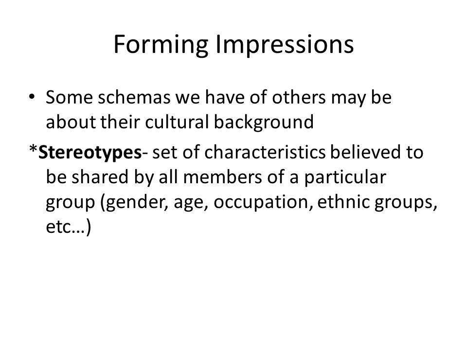 Forming Impressions Some schemas we have of others may be about their cultural background.